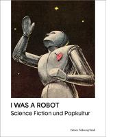 I was a Robot. Science Fiction und Popkultur