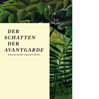 Der Schatten der Avantgarde. Rousseau und die vergesssenen Meister